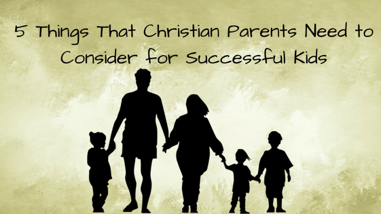 5 Things that Christian Parents Need to Consider for Successful Kids