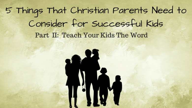 5 Things that Christian Parents Need to Consider for Successful Kids  –  Part II:  Teach Your Kids the Word of God