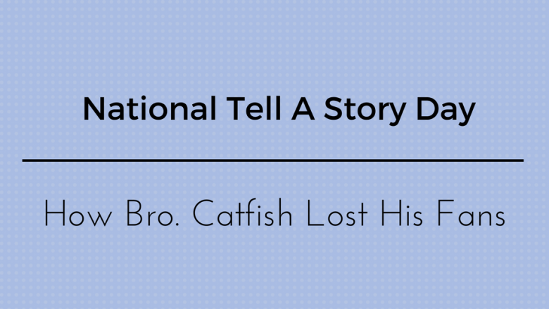 National Tell A Story Day:  How Bro Catfish Lost His Fins
