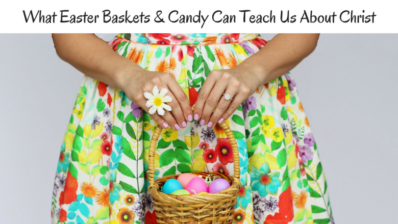 What easter baskets and candy can teach us about christ the more what easter baskets and candy can teach us about christ negle Choice Image
