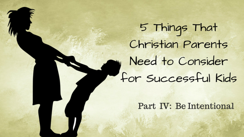 5 Things that Christian Parents Need to Consider for Successful Kids  –  Part IV:   Be Intentional