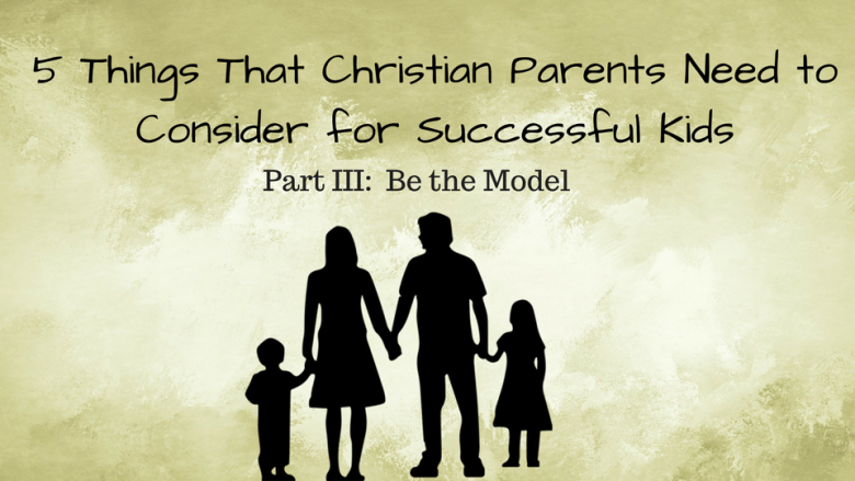 5 Things that Christian Parents Need to Consider for Successful Kids  –  Part III:   Be the Model