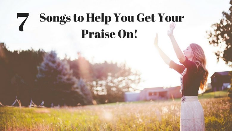 7 Songs To Help You To Get Your Praise On!